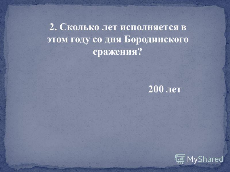 2. Сколько лет исполняется в этом году со дня Бородинского сражения? 200 лет