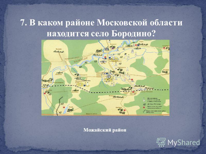 7. В каком районе Московской области находится село Бородино? Можайский район