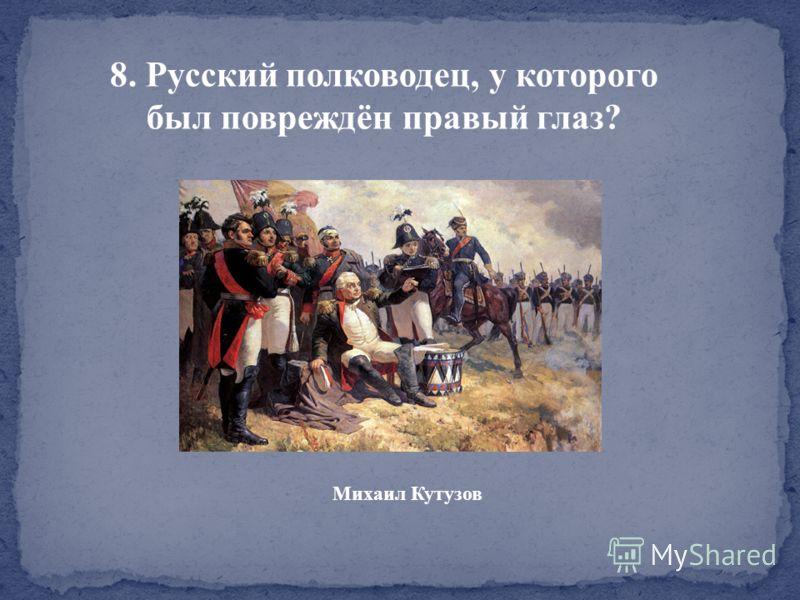 8. Русский полководец, у которого был повреждён правый глаз? Михаил Кутузов