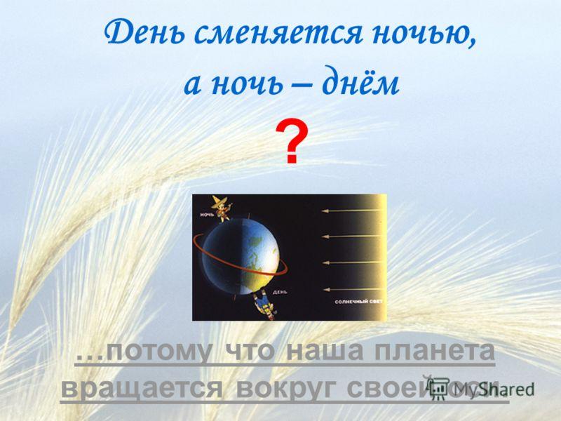День сменяется ночью, а ночь – днём ? …потому что наша планета вращается вокруг своей оси.