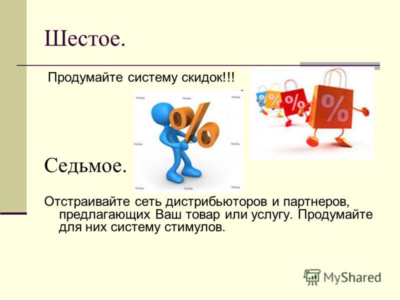 Шестое. Продумайте систему скидок!!! Седьмое. Отстраивайте сеть дистрибьюторов и партнеров, предлагающих Ваш товар или услугу. Продумайте для них систему стимулов.