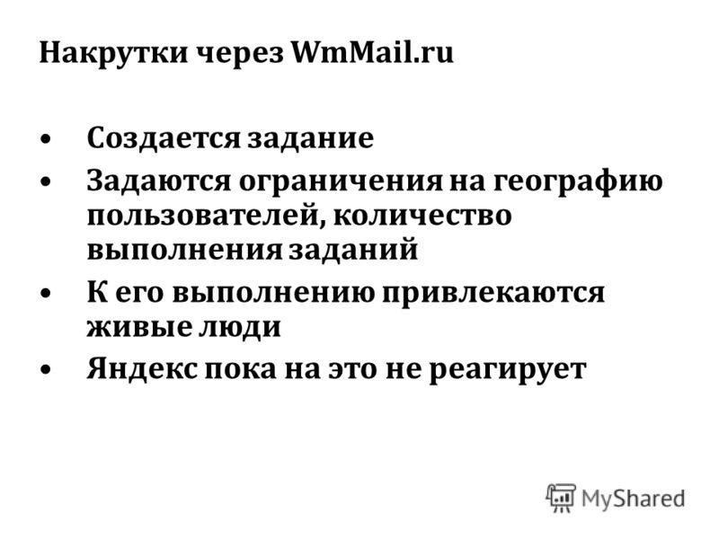 Накрутки через WmMail.ru Создается задание Задаются ограничения на географию пользователей, количество выполнения заданий К его выполнению привлекаются живые люди Яндекс пока на это не реагирует