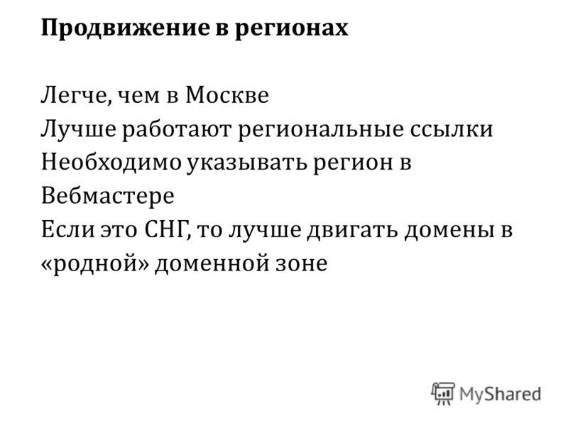 Продвижение в регионах Легче, чем в Москве Лучше работают региональные ссылки Необходимо указывать регион в Вебмастере Если это СНГ, то лучше двигать домены в «родной» доменной зоне
