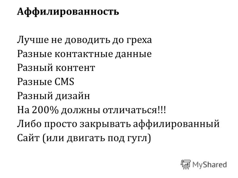 Аффилированность Лучше не доводить до греха Разные контактные данные Разный контент Разные CMS Разный дизайн На 200% должны отличаться!!! Либо просто закрывать аффилированный Сайт (или двигать под гугл)