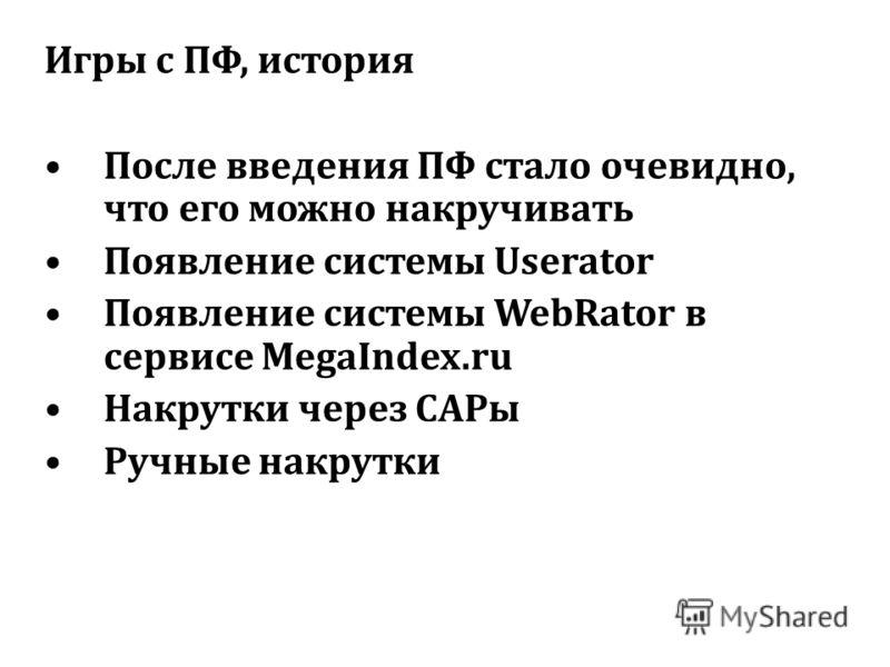 Игры с ПФ, история После введения ПФ стало очевидно, что его можно накручивать Появление системы Userator Появление системы WebRator в сервисе MegaIndex.ru Накрутки через САРы Ручные накрутки