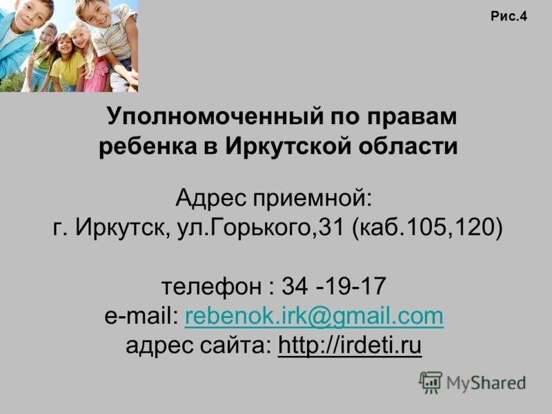 Уполномоченный по правам ребенка в Иркутской области Адрес приемной: г. Иркутск, ул.Горького,31 (каб.105,120) телефон : 34 -19-17 е-mail: rebenok.irk@gmail.comrebenok.irk@gmail.com адрес cайта: http://irdeti.ru Рис.4