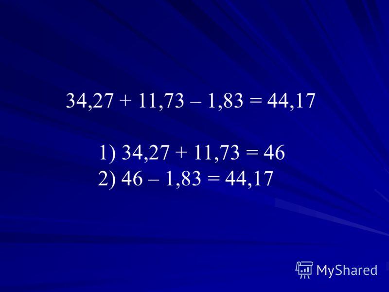 34,27 + 11,73 – 1,83 = 44,17 1) 34,27 + 11,73 = 46 2) 46 – 1,83 = 44,17