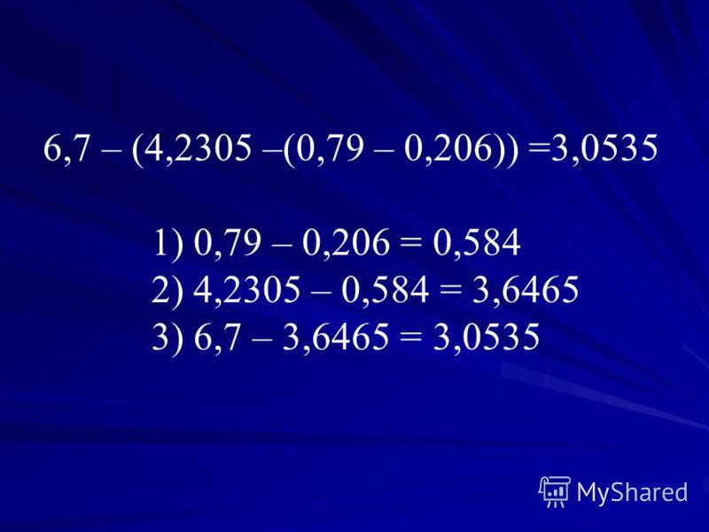 6,7 – (4,2305 –(0,79 – 0,206)) =3,0535 1) 0,79 – 0,206 = 0,584 2) 4,2305 – 0,584 = 3,6465 3) 6,7 – 3,6465 = 3,0535