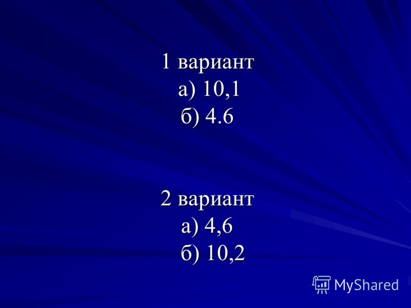 1 вариант а) 10,1 б) 4.6 2 вариант а) 4,6 б) 10,2