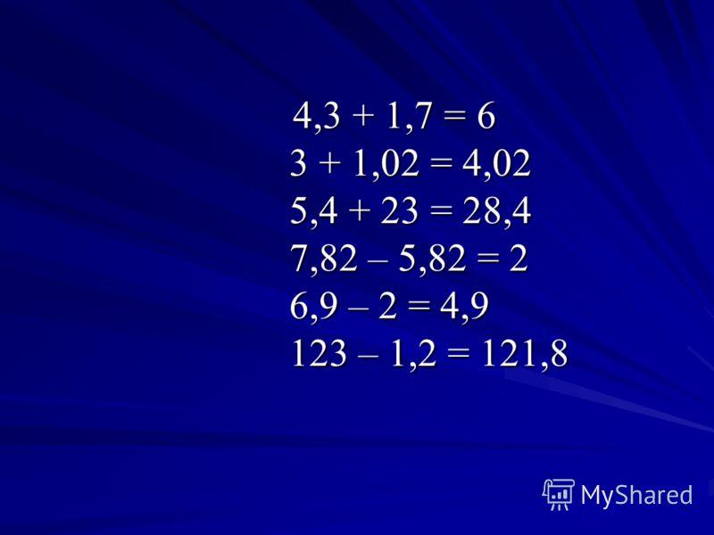 4,3 + 1,7 = 6 3 + 1,02 = 4,02 5,4 + 23 = 28,4 7,82 – 5,82 = 2 6,9 – 2 = 4,9 123 – 1,2 = 121,8 4,3 + 1,7 = 6 3 + 1,02 = 4,02 5,4 + 23 = 28,4 7,82 – 5,82 = 2 6,9 – 2 = 4,9 123 – 1,2 = 121,8