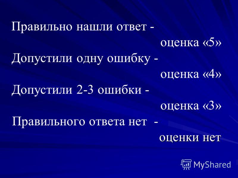 оценки нет Правильно нашли ответ - оценка «5» Допустили одну ошибку - оценка «4» Допустили 2-3 ошибки - оценка «3» Правильного ответа нет - оценки нет