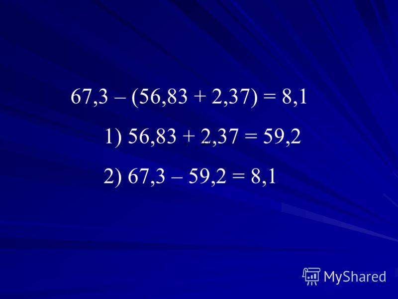 67,3 – (56,83 + 2,37) = 8,1 1) 56,83 + 2,37 = 59,2 2) 67,3 – 59,2 = 8,1