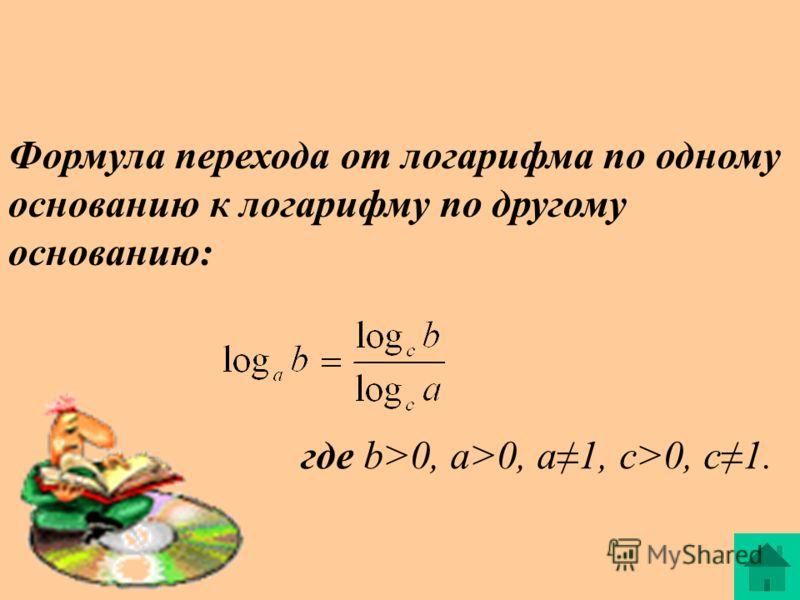 Формула перехода от логарифма по одному основанию к логарифму по другому основанию: где b>0, a>0, a1, c>0, c1.