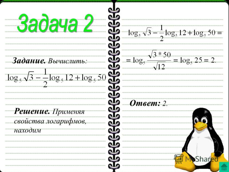 Задание. Вычислить: Решение. Применяя свойства логарифмов, находим Ответ: 2.