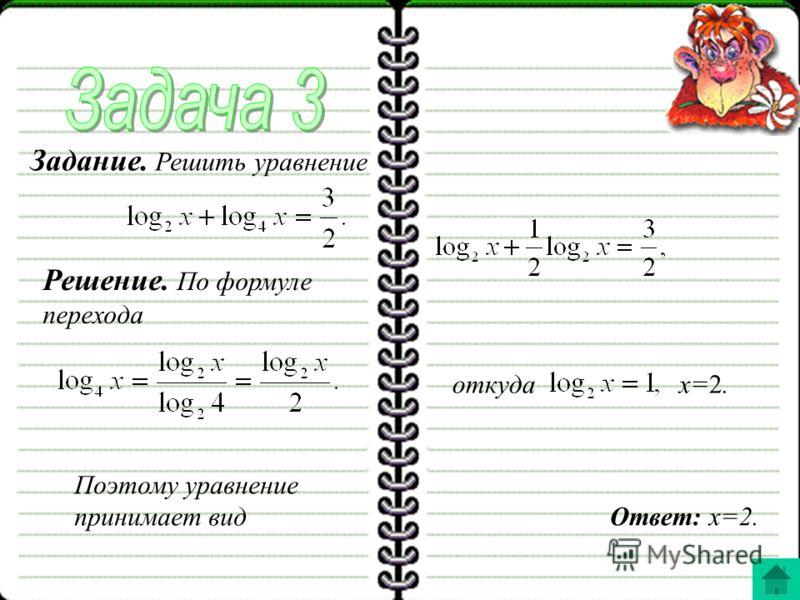Задание. Решить уравнение Решение. По формуле перехода Поэтому уравнение принимает вид откудаx=2. Ответ: x=2.