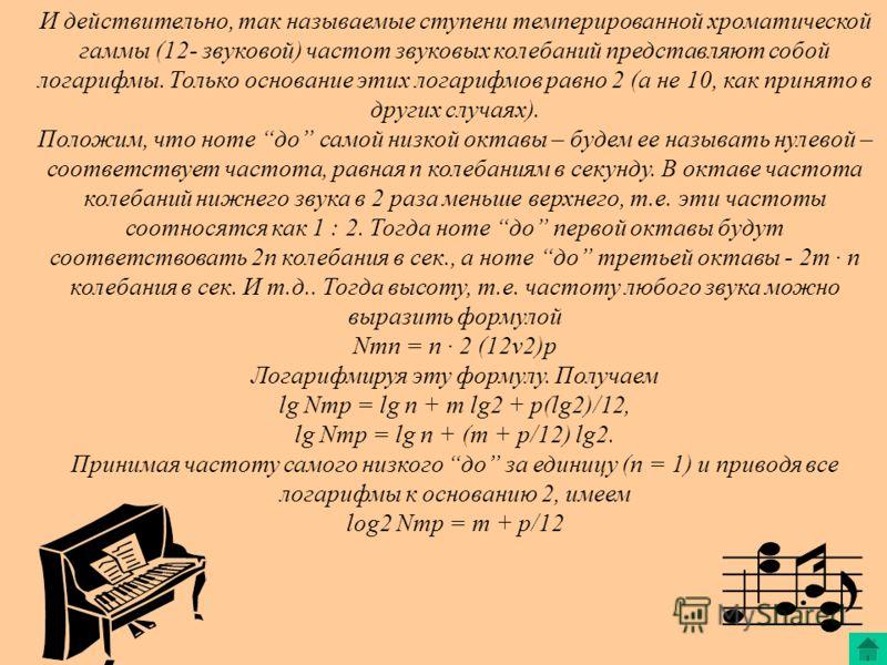 И действительно, так называемые ступени темперированной хроматической гаммы (12- звуковой) частот звуковых колебаний представляют собой логарифмы. Только основание этих логарифмов равно 2 (а не 10, как принято в других случаях). Положим, что ноте до