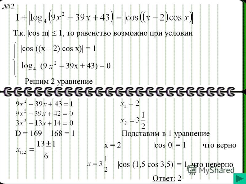 Т.к. |cos m| 1, то равенство возможно при условии |cos ((x – 2) cos x)| = 1 (9– 39x + 43) = 0 Решим 2 уравнение D = 169 – 168 = 1Подставим в 1 уравнение x = 2|cos 0| = 1что верно |cos (1,5 cos 3,5)| = 1что неверно Ответ: 2 2.
