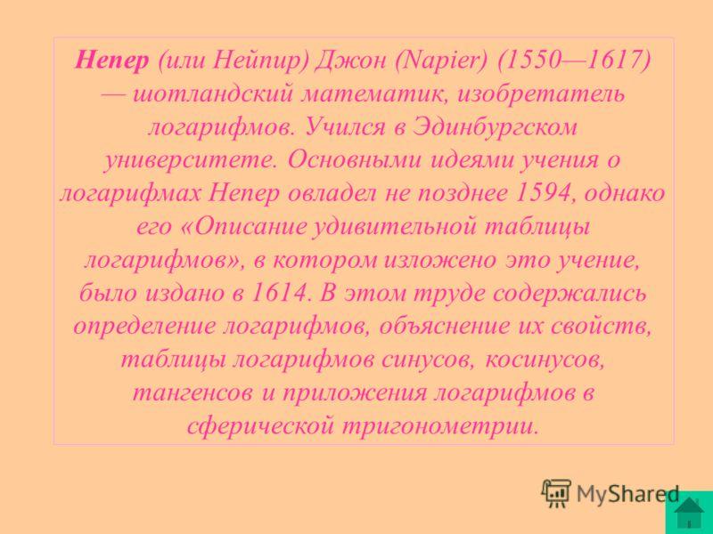 Непер (или Нейпир) Джон (Napier) (15501617) шотландский математик, изобретатель логарифмов. Учился в Эдинбургском университете. Основными идеями учения о логарифмах Непер овладел не позднее 1594, однако его «Описание удивительной таблицы логарифмов»,