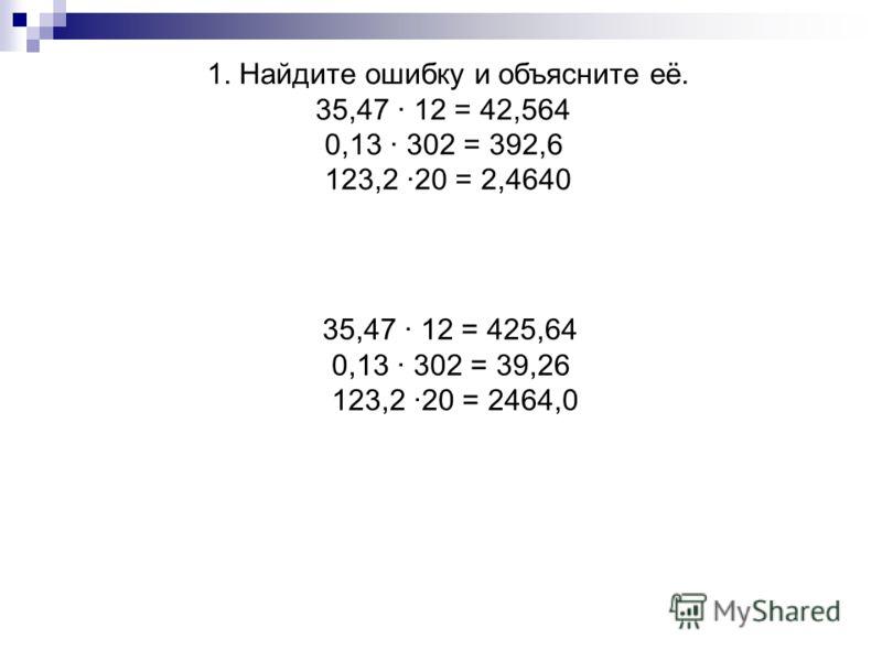 1. Найдите ошибку и объясните её. 35,47 · 12 = 42,564 0,13 · 302 = 392,6 123,2 ·20 = 2,4640 35,47 · 12 = 425,64 0,13 · 302 = 39,26 123,2 ·20 = 2464,0