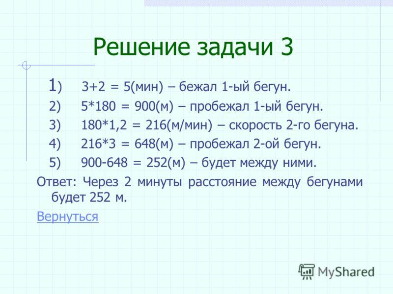 Решение задачи 2 1) 20,4*5 = 102 (мин.) – затратил Петя на домашнюю работу. 2) 102:2 = 52 (мин) – находился Петя за экраном компьютера. Ответ: 52 мин. Вернуться