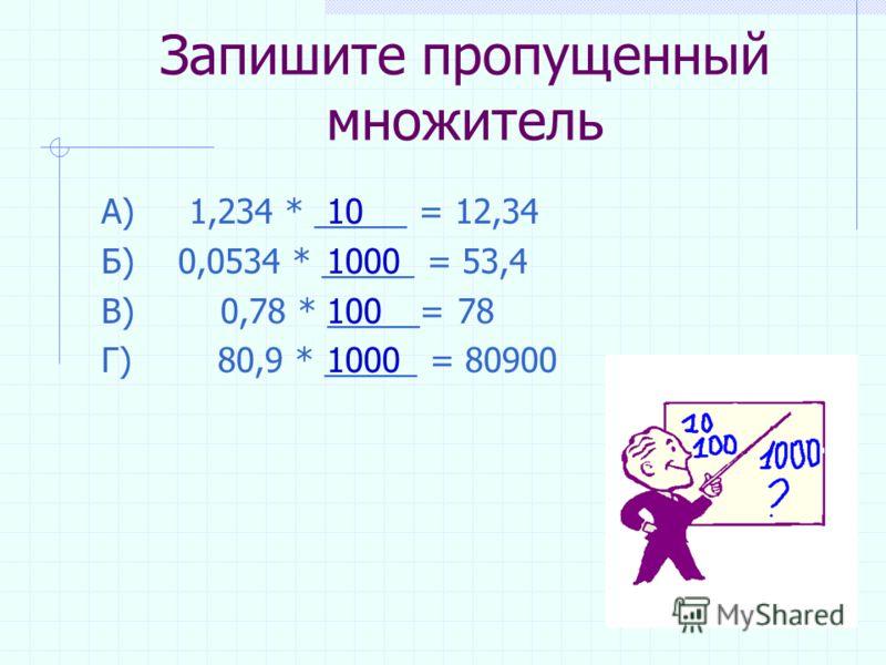 Как умножить десятичную дробь на 10, 100, 1000 и т.д. Чтобы умножить десятичную дробь на 10, 100, 1000 и т.д., надо В этой дроби ________________ на столько цифр ______, сколько ______ стоит в множителе после ___________. Слова для справок: вправо, в