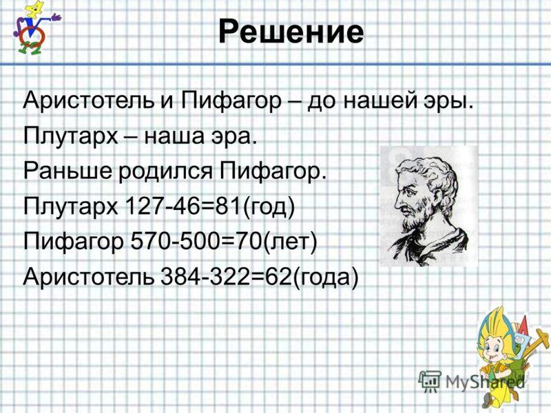 Решение Аристотель и Пифагор – до нашей эры. Плутарх – наша эра. Раньше родился Пифагор. Плутарх 127-46=81(год) Пифагор 570-500=70(лет) Аристотель 384-322=62(года)