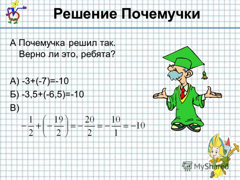 Решение Почемучки А Почемучка решил так. Верно ли это, ребята? А) -3+(-7)=-10 Б) -3,5+(-6,5)=-10 В)