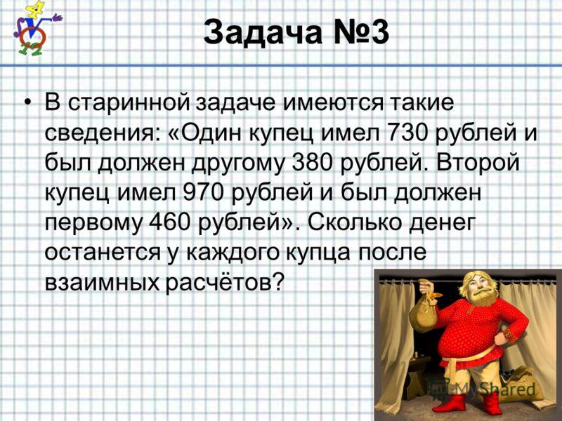 Задача 3 В старинной задаче имеются такие сведения: «Один купец имел 730 рублей и был должен другому 380 рублей. Второй купец имел 970 рублей и был должен первому 460 рублей». Сколько денег останется у каждого купца после взаимных расчётов?