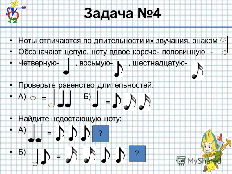 Задача 4 Ноты отличаются по длительности их звучания. знаком Обозначают целую, ноту вдвое короче- половинную - Четверную-, восьмую-, шестнадцатую- Проверьте равенство длительностей: А) Б) Найдите недостающую ноту: А) Б) = = = = ? ?