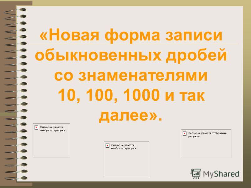 «Новая форма записи обыкновенных дробей со знаменателями 10, 100, 1000 и так далее».