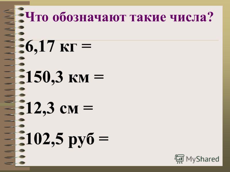 6,17 кг = 150,3 км = 12,3 см = 102,5 руб = Что обозначают такие числа?