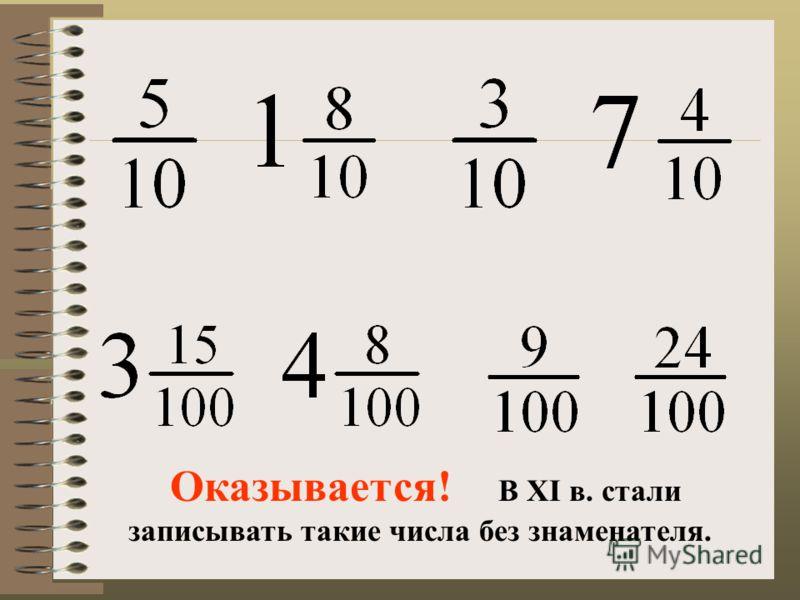 Оказывается! В XI в. стали записывать такие числа без знаменателя.