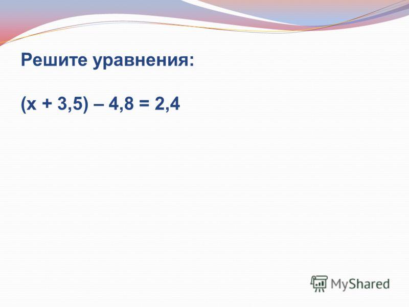 Решите уравнения: (х + 3,5) – 4,8 = 2,4