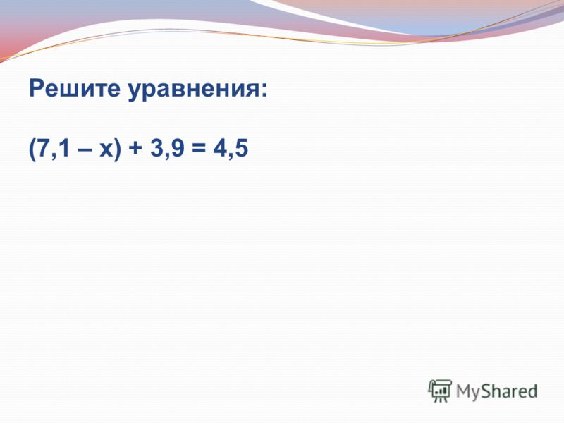 Решите уравнения: (7,1 – х) + 3,9 = 4,5