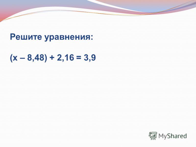 Решите уравнения: (х – 8,48) + 2,16 = 3,9