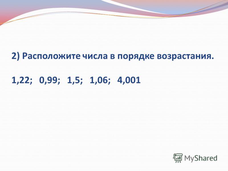 2) Расположите числа в порядке возрастания. 1,22; 0,99; 1,5; 1,06; 4,001