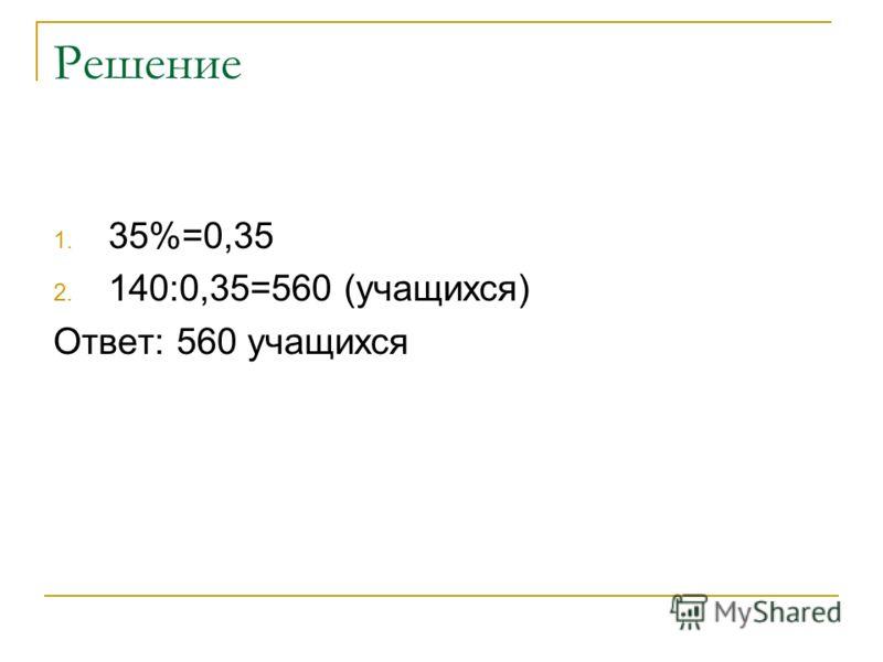 Решение 1. 35%=0,35 2. 140:0,35=560 (учащихся) Ответ: 560 учащихся