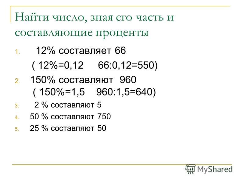 Найти число, зная его часть и составляющие проценты 1. 12% составляет 66 ( 12%=0,12 66:0,12=550) 2. 150% составляют 960 ( 150%=1,5 960:1,5=640) 3. 2 % составляют 5 4. 50 % составляют 750 5. 25 % составляют 50