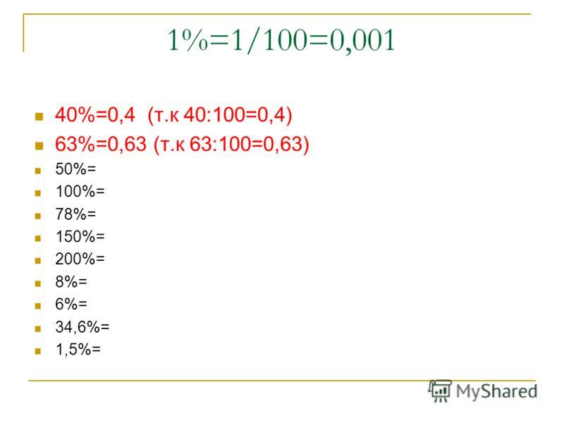 1%=1/100=0,001 40%=0,4 (т.к 40:100=0,4) 63%=0,63 (т.к 63:100=0,63) 50%= 100%= 78%= 150%= 200%= 8%= 6%= 34,6%= 1,5%=