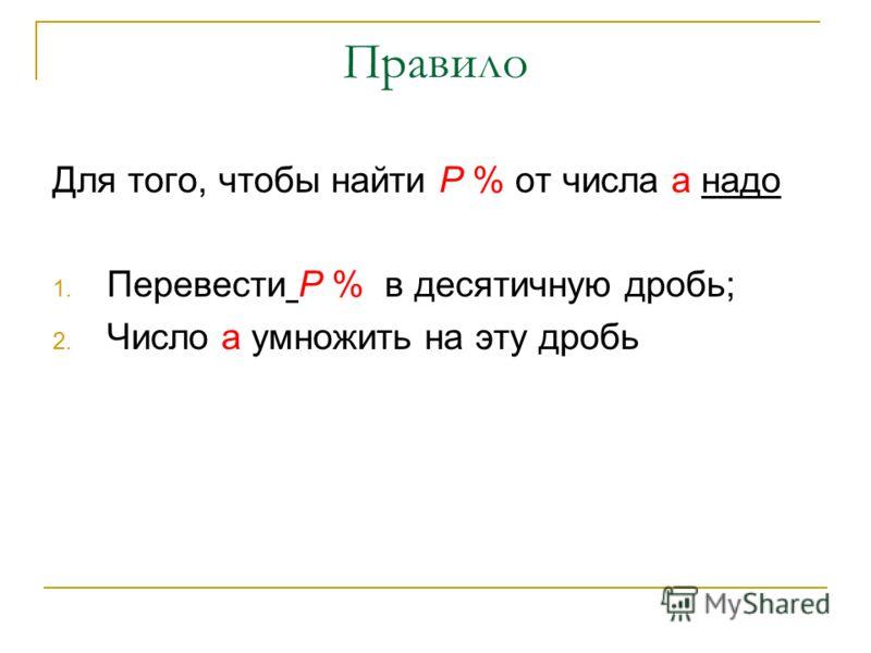 Правило Для того, чтобы найти Р % от числа а надо 1. Перевести Р % в десятичную дробь; 2. Число а умножить на эту дробь