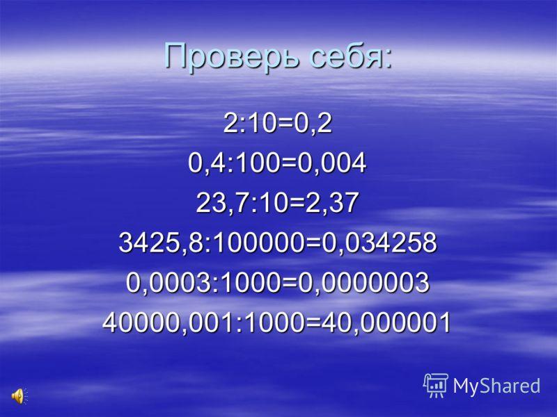 Теперь вы все знаете! Желаю вам кучу пятерок!!!! Желаю вам кучу пятерок!!!!2:10=0,4:100=23,7:10=3425,8:100000=0,0003:1000=40000,001:1000=