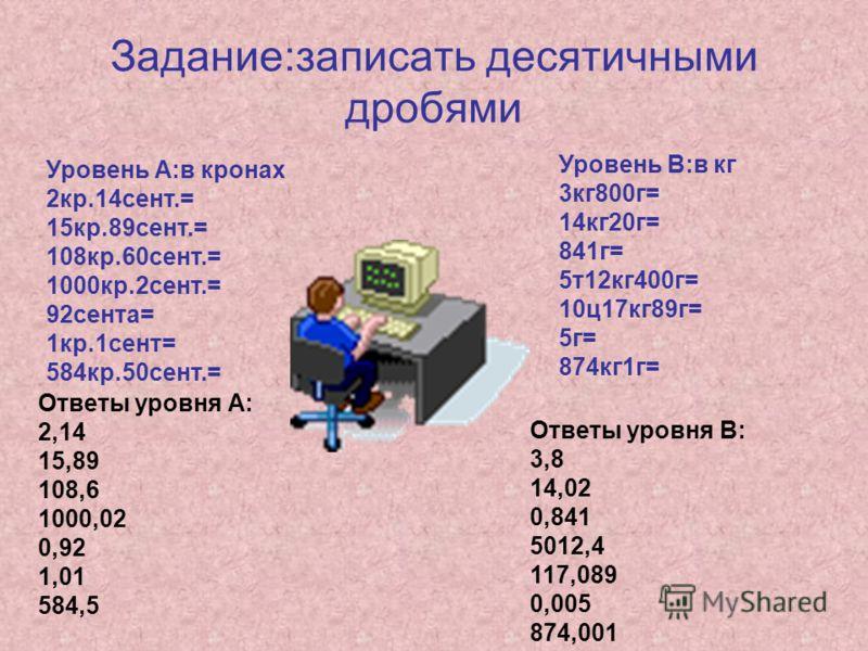 Задание:записать десятичными дробями Уровень А:в кронах 2кр.14сент.= 15кр.89сент.= 108кр.60сент.= 1000кр.2сент.= 92сента= 1кр.1сент= 584кр.50сент.= Уровень В:в кг 3кг800г= 14кг20г= 841г= 5т12кг400г= 10ц17кг89г= 5г= 874кг1г= Ответы уровня А: 2,14 15,8