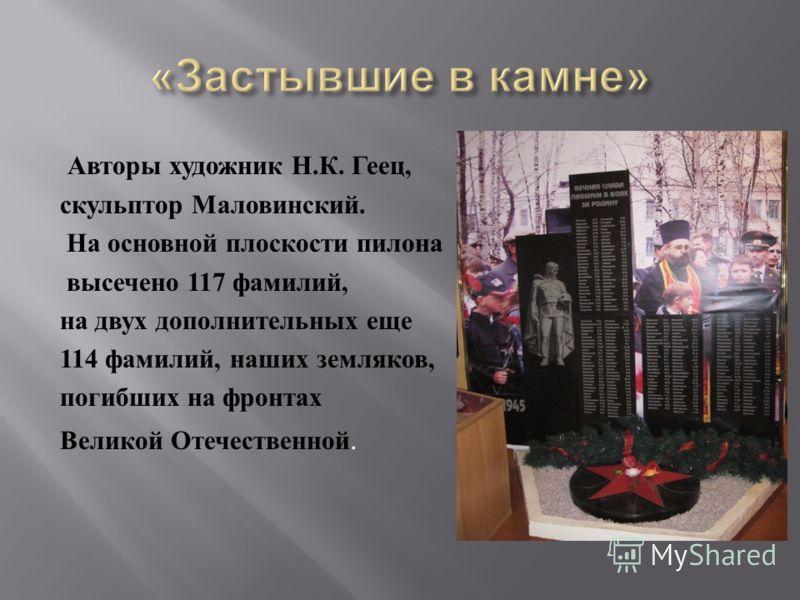 Авторы художник Н. К. Геец, скульптор Маловинский. На основной плоскости пилона высечено 117 фамилий, на двух дополнительных еще 114 фамилий, наших земляков, погибших на фронтах Великой Отечественной.