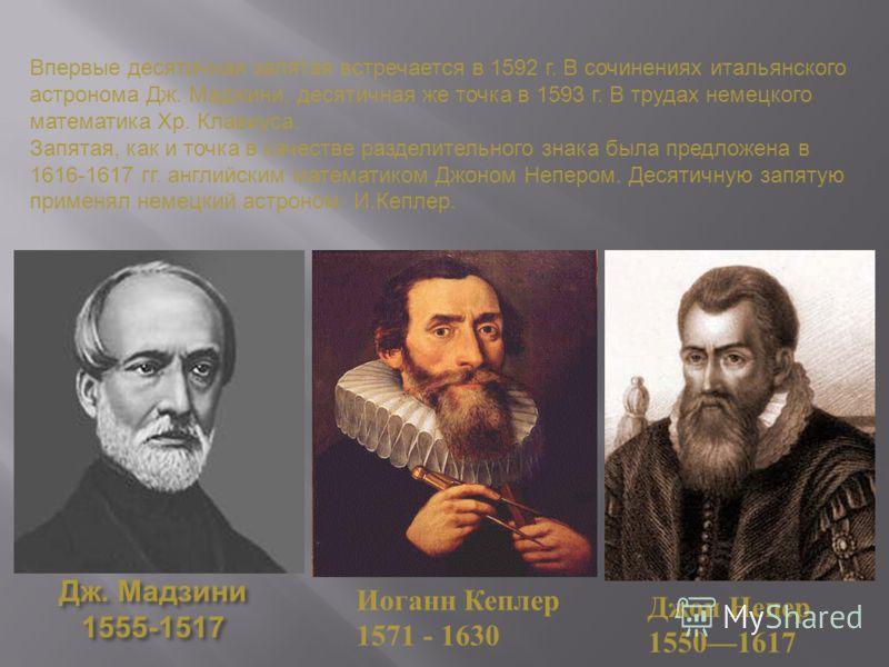 Дж. Мадзини 1555-1517 Иоганн Кеплер 1571 - 1630 Впервые десятичная запятая встречается в 1592 г. В сочинениях итальянского астронома Дж. Маджини, десятичная же точка в 1593 г. В трудах немецкого математика Хр. Клавиуса. Запятая, как и точка в качеств