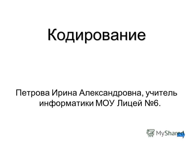 Кодирование Петрова Ирина Александровна, учитель информатики МОУ Лицей 6.