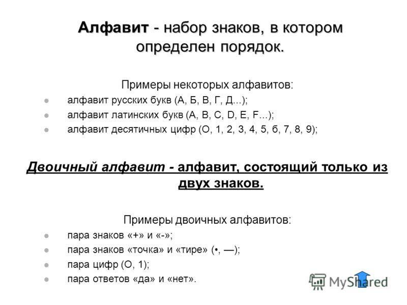 Алфавит - набор знаков, в котором определен порядок. Примеры некоторых алфавитов: алфавит русских букв (А, Б, В, Г, Д...); алфавит латинских букв (А, В, С, D, Е, F...); алфавит десятичных цифр (О, 1, 2, 3, 4, 5, б, 7, 8, 9); Двоичный алфавит - алфави