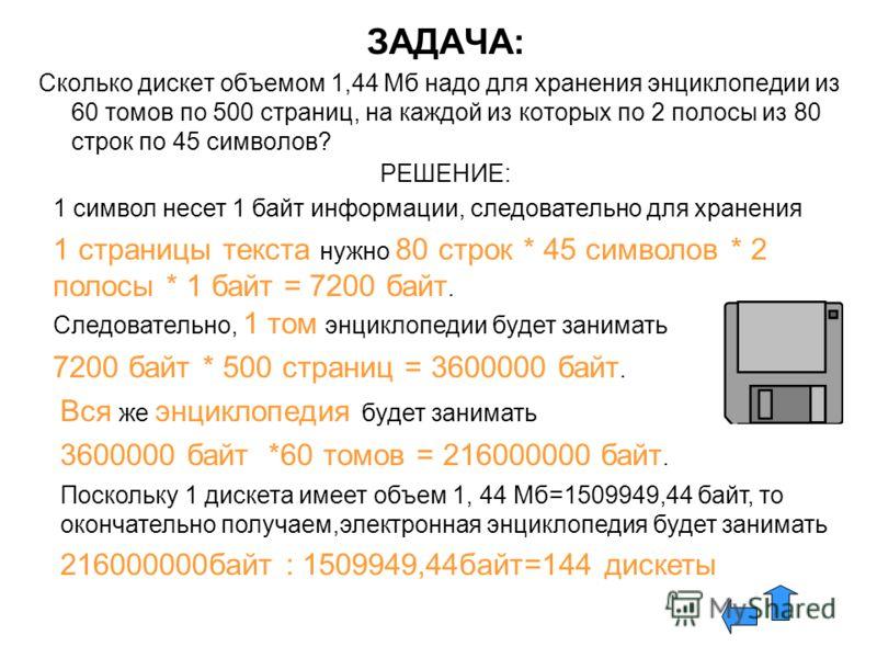 ЗАДАЧА: Сколько дискет объемом 1,44 Мб надо для хранения энциклопедии из 60 томов по 500 страниц, на каждой из которых по 2 полосы из 80 строк по 45 символов? РЕШЕНИЕ: 1 символ несет 1 байт информации, следовательно для хранения 1 страницы текста нуж