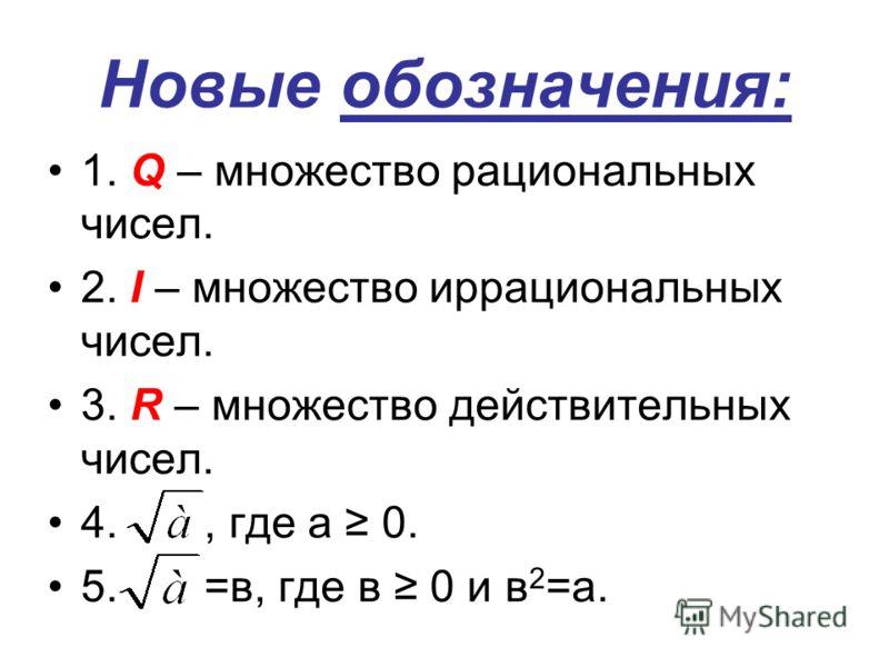 Новые обозначения: 1. Q – множество рациональных чисел. 2. I – множество иррациональных чисел. 3. R – множество действительных чисел. 4., где а 0. 5. =в, где в 0 и в 2 =а.
