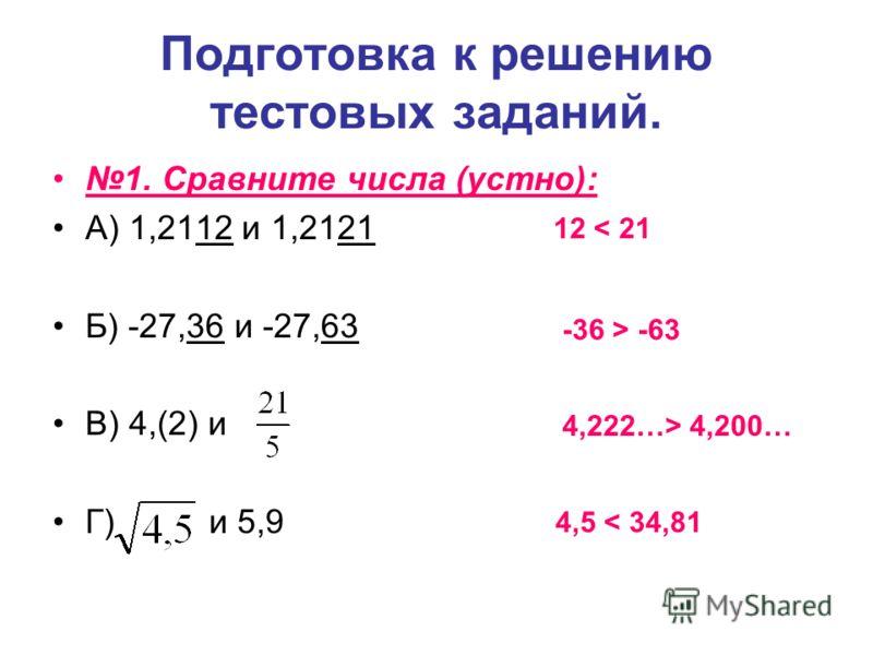 Подготовка к решению тестовых заданий. 1. Сравните числа (устно): А) 1,2112 и 1,2121 Б) -27,36 и -27,63 В) 4,(2) и Г) и 5,9 12 < 21 -36 > -63 4,222…> 4,200… 4,5 < 34,81