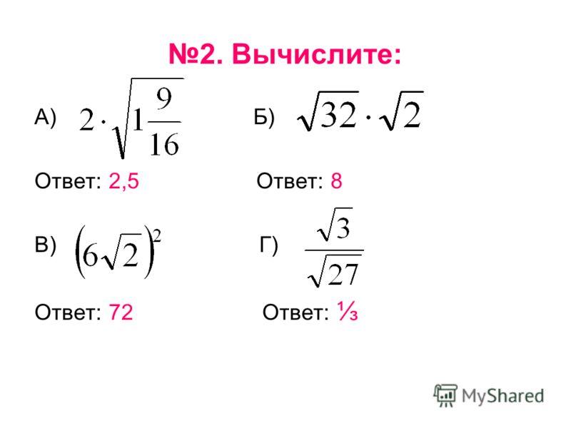 2. Вычислите: А) Б) Ответ: 2,5 Ответ: 8 В) Г) Ответ: 72 Ответ: